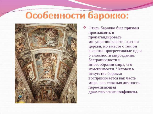 Стиль барокко был призван прославлять и пропагандировать могущество власти, знати и церкви, но вместе с тем он выразил прогрессивные идеи о сложности мироздания, безграничности и многообразии мира, его изменчивости. Человек в искусстве барокко воспр…