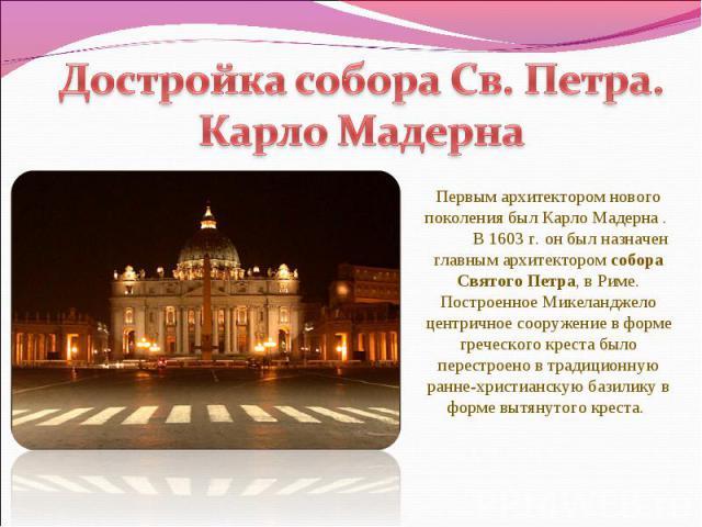 Достройка собора Св. Петра. Карло Мадерна Первым архитектором нового поколения был Карло Мадерна . В 1603 г. он был назначен главным архитектором собора Святого Петра, в Риме. Построенное Микеланджело центричное сооружение в форме греческого креста …