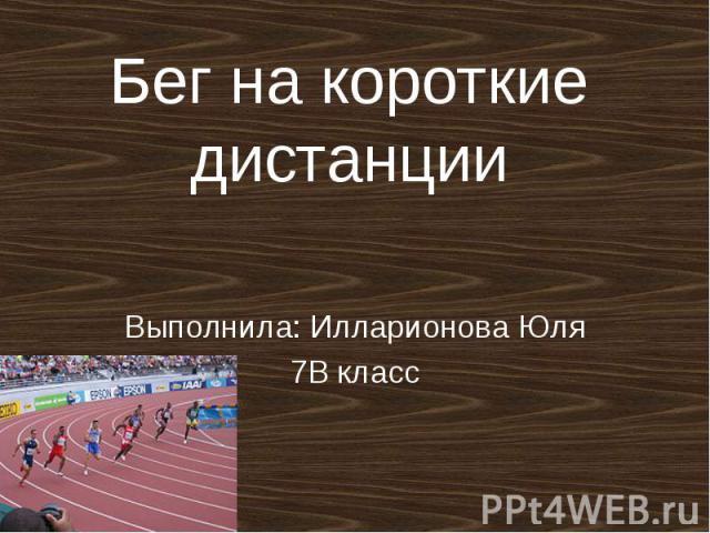 Бег на короткие дистанции Выполнила: Илларионова Юля 7В класс
