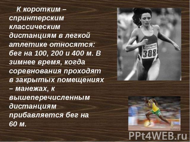 К коротким – спринтерским классическим дистанциям в легкой атлетике относятся: бег на 100, 200 и 400м. В зимнее время, когда соревнования проходят в закрытых помещениях – манежах, к вышеперечисленным дистанциям прибавляется бег на 60м.