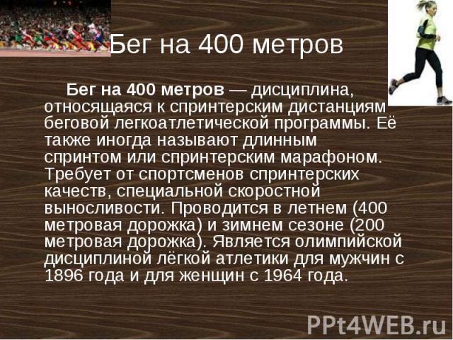 Бег на 400 метров Бег на 400 метров— дисциплина, относящаяся кспринтерскимдистанциям беговойлегкоатлетическойпрограммы. Её также иногда называютдлинным спринтомили спринтерским марафоном. Требует от спортсменов спринтерских качеств, специальн…