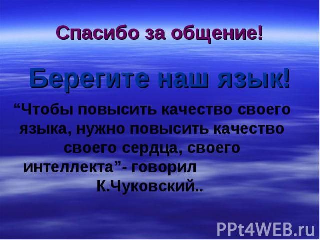 """Спасибо за общение! Берегите наш язык! """"Чтобы повысить качество своего языка, нужно повысить качество своего сердца, своего интеллекта""""- говорил К.Чуковский.."""