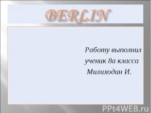 Berlin Работу выполнил ученик 8а класса Милиходин И.