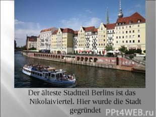 Der älteste Stadtteil Berlins ist das Nikolaiviertel. Hier wurde die Stadt gegrü