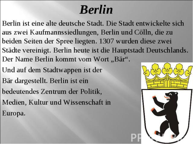 Berlin Berlin ist eine alte deutsche Stadt. Die Stadt entwickelte sich aus zwei Kaufmannssiedlungen, Berlin und Cölln, die zu beiden Seiten der Spree liegten. 1307 wurden diese zwei Städte vereinigt. Berlin heute ist die Hauptstadt Deutschlands. Der…