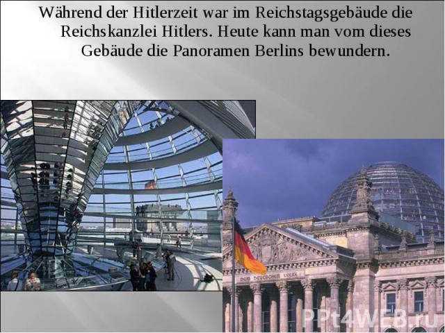 Während der Hitlerzeit war im Reichstagsgebäude die Reichskanzlei Hitlers. Heute kann man vom dieses Gebäude die Panoramen Berlins bewundern.