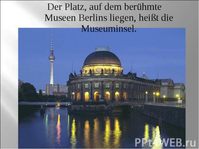 Der Platz, auf dem berühmte Museen Berlins liegen, heißt die Museuminsel.
