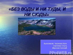 Без воды и ни туды, и ни сюды Выполнили: Чугунова Катя. Сергеева Ольга, Морозов