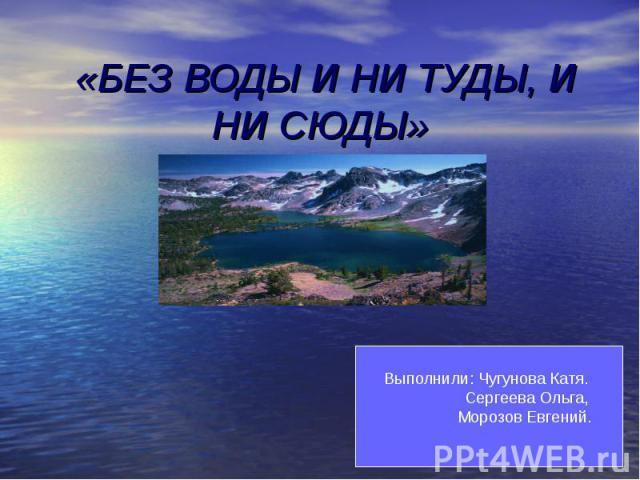 Без воды и ни туды, и ни сюды Выполнили: Чугунова Катя. Сергеева Ольга, Морозов Евгений.