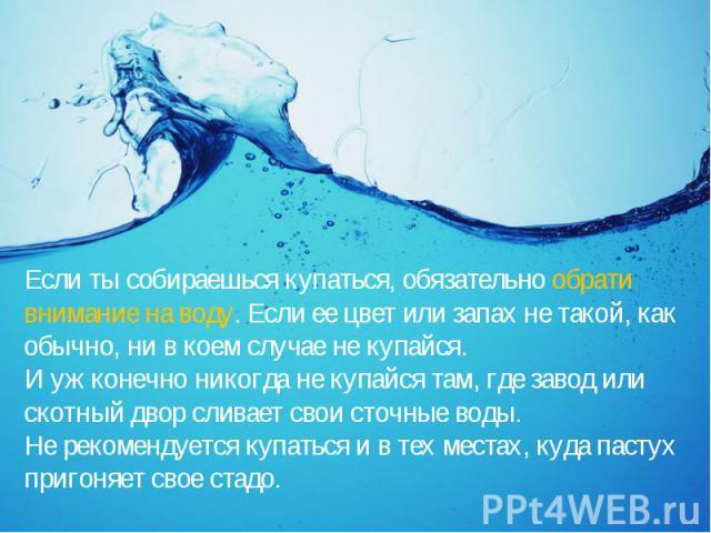 Если ты собираешься купаться, обязательно обрати внимание на воду. Если ее цвет или запах не такой, как обычно, ни в коем случае не купайся. И уж конечно никогда не купайся там, где завод или скотный двор сливает свои сточные воды. Не рекомендуется …