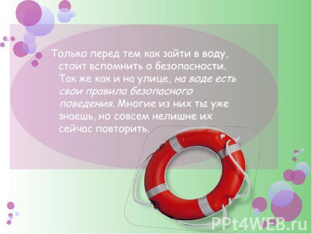 Только перед тем как зайти в воду, стоит вспомнить о безопасности. Так же как и на улице, на воде есть свои правила безопасного поведения. Многие из них ты уже знаешь, но совсем нелишне их сейчас повторить.