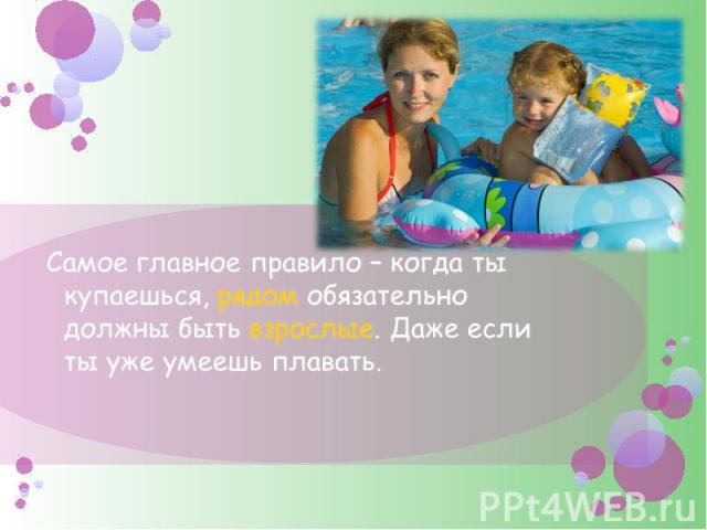 Самое главное правило – когда ты купаешься, рядом обязательно должны быть взрослые. Даже если ты уже умеешь плавать.