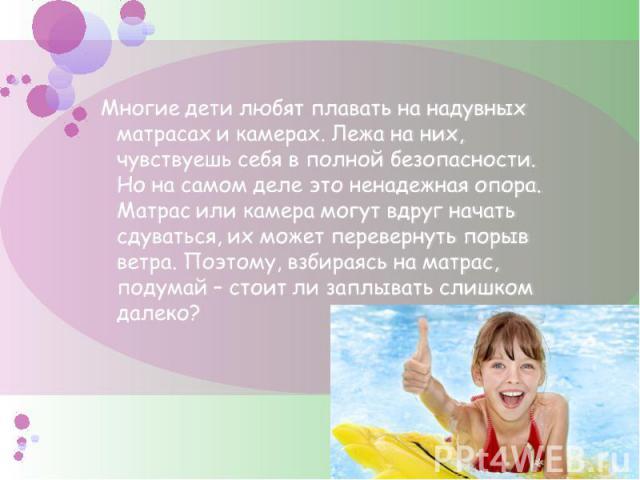 Многие дети любят плавать на надувных матрасах и камерах. Лежа на них, чувствуешь себя в полной безопасности. Но на самом деле это ненадежная опора. Матрас или камера могут вдруг начать сдуваться, их может перевернуть порыв ветра. Поэтому, взбираясь…
