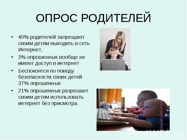 ОПРОС РОДИТЕЛЕЙ 40% родителей запрещают своим детям выходить в сеть Интернет, 2% опрошенных вообще не имеют доступ в интернет Беспокоятся по поводу безопасности своих детей 37% опрошенных 21% опрошенных разрешает своим детям использовать интернет бе…