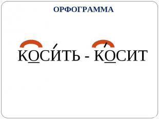 ОРФОГРАММА КОСИТЬ - КОСИТ