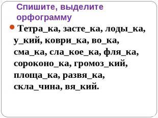 Спишите, выделите орфограмму Тетра_ка, засте_ка, лоды_ка, у_кий, коври_ка, во_ка