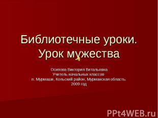 Библиотечные уроки. Урок мужества Осипова Виктория Витальевна Учитель начальных