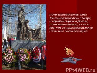 Поклонимся великим тем годам, Тем славным командирам и бойцам, И маршалам страны