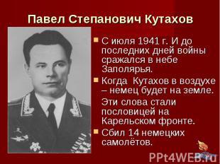 Павел Степанович Кутахов С июля 1941 г. И до последних дней войны сражался в неб