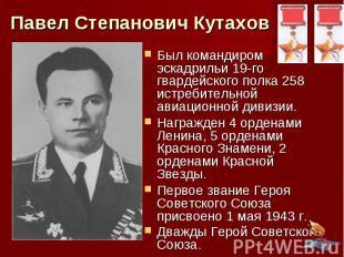 Павел Степанович Кутахов Был командиром эскадрильи 19-го гвардейского полка 258