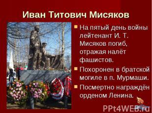 Иван Титович Мисяков На пятый день войны лейтенант И. Т. Мисяков погиб, отражая
