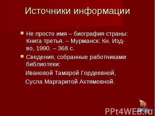 Источники информации Не просто имя – биография страны: Книга третья. – Мурманск:
