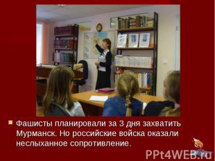 Фашисты планировали за 3 дня захватить Мурманск. Но российские войска оказали не