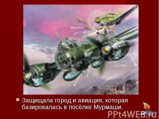 Защищала город и авиация, которая базировалась в посёлке Мурмаши.