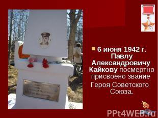 6 июня 1942 г. Павлу Александровичу Кайкову посмертно присвоено звание Героя Сов