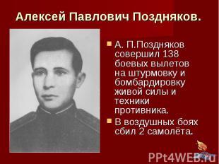 Алексей Павлович Поздняков. А. П.Поздняков совершил 138 боевых вылетов на штурмо