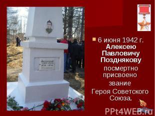 6 июня 1942 г. Алексею Павловичу Позднякову посмертно присвоено звание Героя Сов