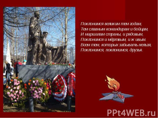 Поклонимся великим тем годам, Тем славным командирам и бойцам, И маршалам страны, и рядовым, Поклонимся и мёртвым, и живым. Всем тем, которых забывать нельзя, Поклонимся, поклонимся, друзья.