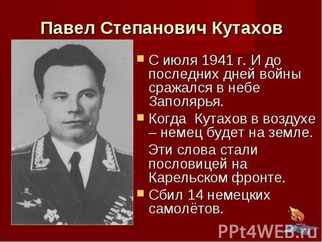 Павел Степанович Кутахов С июля 1941 г. И до последних дней войны сражался в небе Заполярья. Когда Кутахов в воздухе – немец будет на земле. Эти слова стали пословицей на Карельском фронте. Сбил 14 немецких самолётов.