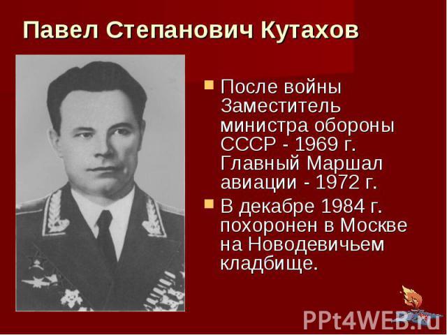 Павел Степанович Кутахов После войны Заместитель министра обороны СССР - 1969 г. Главный Маршал авиации - 1972 г. В декабре 1984 г. похоронен в Москве на Новодевичьем кладбище.