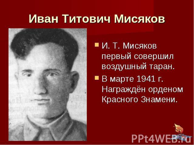 Иван Титович Мисяков И. Т. Мисяков первый совершил воздушный таран. В марте 1941 г. Награждён орденом Красного Знамени.