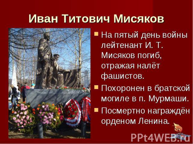 Иван Титович Мисяков На пятый день войны лейтенант И. Т. Мисяков погиб, отражая налёт фашистов. Похоронен в братской могиле в п. Мурмаши. Посмертно награждён орденом Ленина.
