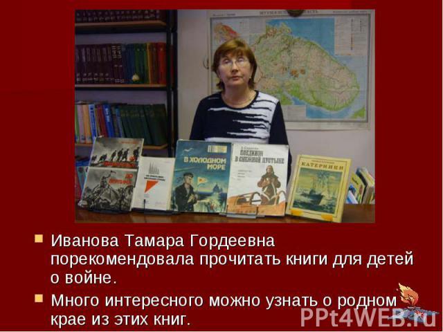 Иванова Тамара Гордеевна порекомендовала прочитать книги для детей о войне. Много интересного можно узнать о родном крае из этих книг.