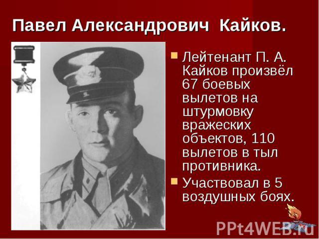 Павел Александрович Кайков. Лейтенант П. А. Кайков произвёл 67 боевых вылетов на штурмовку вражеских объектов, 110 вылетов в тыл противника. Участвовал в 5 воздушных боях.