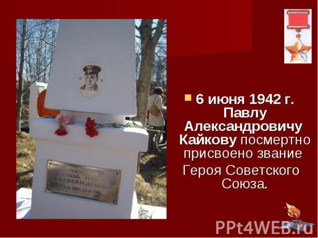 6 июня 1942 г. Павлу Александровичу Кайкову посмертно присвоено звание Героя Советского Союза.