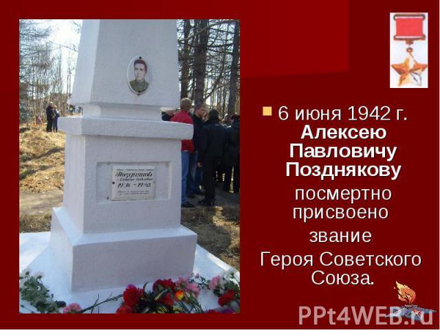 6 июня 1942 г. Алексею Павловичу Позднякову посмертно присвоено звание Героя Советского Союза.