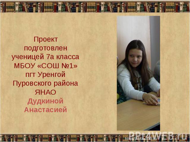 Проект подготовлен ученицей 7а класса МБОУ «СОШ №1» пгт Уренгой Пуровского района ЯНАО Дудкиной Анастасией