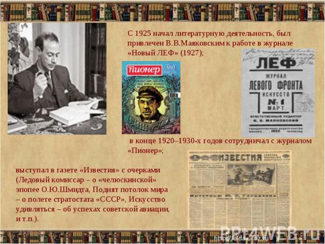 С 1925 начал литературную деятельность, был привлечен В.В.Маяковским к работе в журнале «Новый ЛЕФ» (1927); в конце 1920–1930-х годов сотрудничал с журналом «Пионер»; выступал в газете «Известия» с очерками (Ледовый комиссар – о «челюскинской» эпопе…