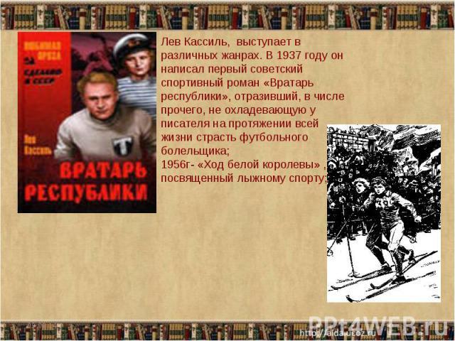 Лев Кассиль, выступает в различных жанрах. В 1937 году он написал первый советский спортивный роман «Вратарь республики», отразивший, в числе прочего, не охладевающую у писателя на протяжении всей жизни страсть футбольного болельщика; 1956г- «Ход бе…