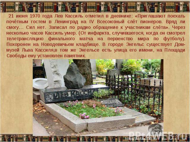 21 июня 1970 года Лев Кассиль отметил в дневнике: «Приглашают поехать почётным гостем в Ленинград на IV Всесоюзный слёт пионеров. Вряд ли смогу… Сил нет. Записал по радио обращение к участникам слёта». Через несколько часов Кассиль умер. (От инфаркт…