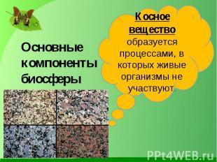 Основные компоненты биосферы Косное вещество образуется процессами, в которых жи