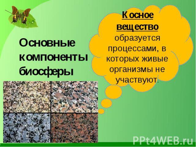 Основные компоненты биосферы Косное вещество образуется процессами, в которых живые организмы не участвуют.