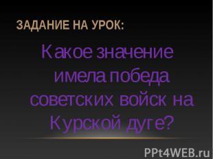 Задание на урок: Какое значение имела победа советских войск на Курской дуге?
