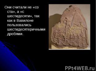 Они считали не «со ста», а «с шестидесяти», так как в Вавилоне пользовались шест