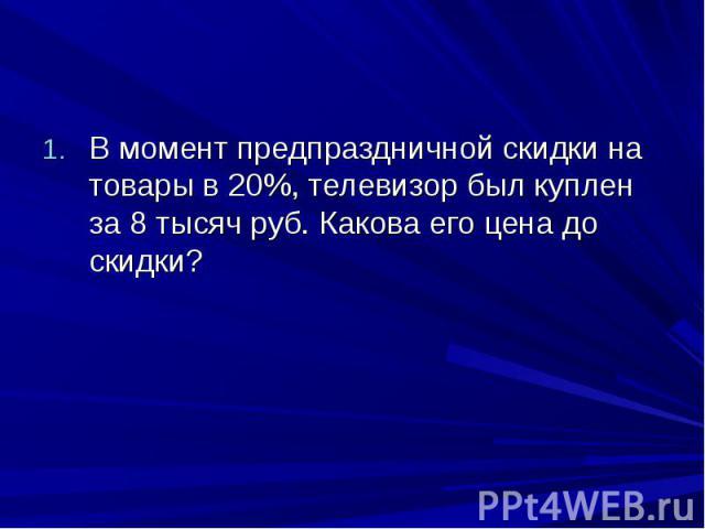 В момент предпраздничной скидки на товары в 20%, телевизор был куплен за 8 тысяч руб. Какова его цена до скидки?