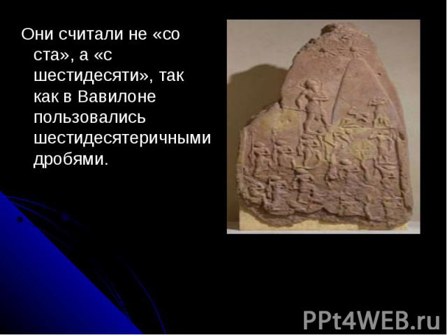 Они считали не «со ста», а «с шестидесяти», так как в Вавилоне пользовались шестидесятеричными дробями.